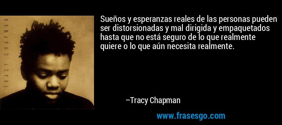 Sueños y esperanzas reales de las personas pueden ser distorsionadas y mal dirigida y empaquetados hasta que no está seguro de lo que realmente quiere o lo que aún necesita realmente. – Tracy Chapman
