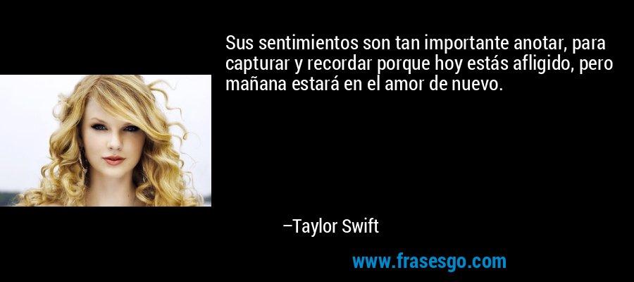 Sus sentimientos son tan importante anotar, para capturar y recordar porque hoy estás afligido, pero mañana estará en el amor de nuevo. – Taylor Swift