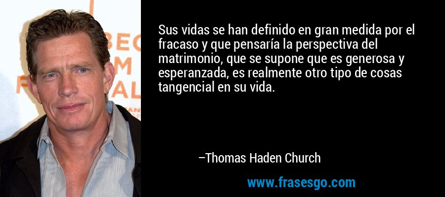 Sus vidas se han definido en gran medida por el fracaso y que pensaría la perspectiva del matrimonio, que se supone que es generosa y esperanzada, es realmente otro tipo de cosas tangencial en su vida. – Thomas Haden Church