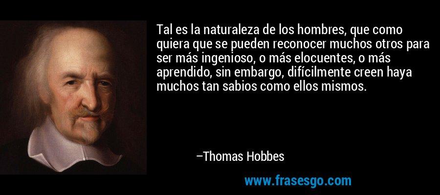 Tal es la naturaleza de los hombres, que como quiera que se pueden reconocer muchos otros para ser más ingenioso, o más elocuentes, o más aprendido, sin embargo, difícilmente creen haya muchos tan sabios como ellos mismos. – Thomas Hobbes