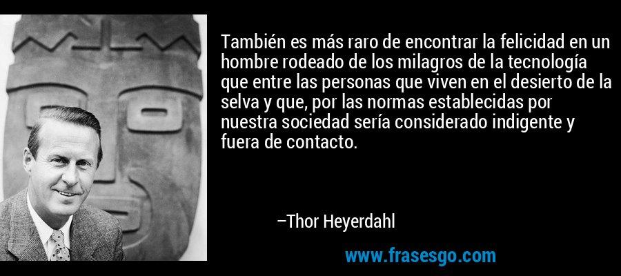 También es más raro de encontrar la felicidad en un hombre rodeado de los milagros de la tecnología que entre las personas que viven en el desierto de la selva y que, por las normas establecidas por nuestra sociedad sería considerado indigente y fuera de contacto. – Thor Heyerdahl