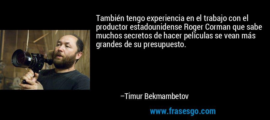 También tengo experiencia en el trabajo con el productor estadounidense Roger Corman que sabe muchos secretos de hacer películas se vean más grandes de su presupuesto. – Timur Bekmambetov