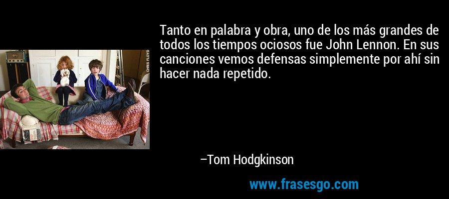 Tanto en palabra y obra, uno de los más grandes de todos los tiempos ociosos fue John Lennon. En sus canciones vemos defensas simplemente por ahí sin hacer nada repetido. – Tom Hodgkinson