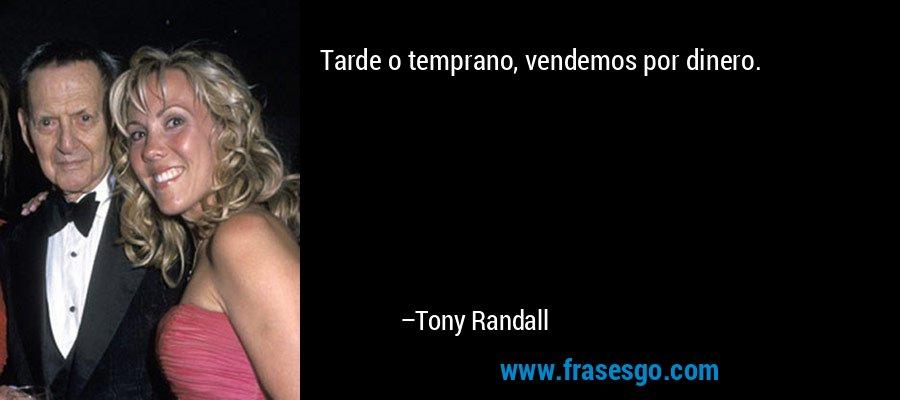 Tarde o temprano, vendemos por dinero. – Tony Randall
