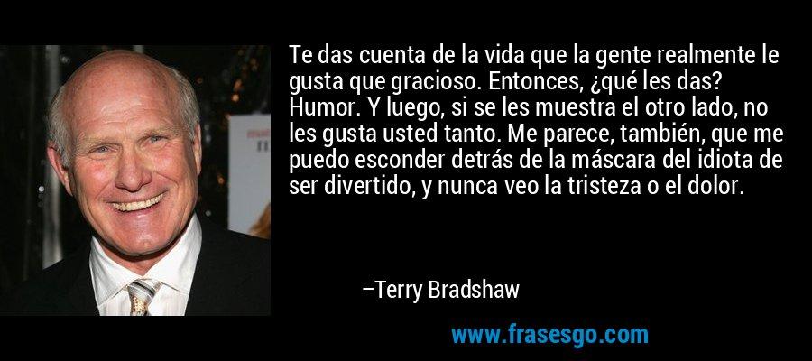 Te das cuenta de la vida que la gente realmente le gusta que gracioso. Entonces, ¿qué les das? Humor. Y luego, si se les muestra el otro lado, no les gusta usted tanto. Me parece, también, que me puedo esconder detrás de la máscara del idiota de ser divertido, y nunca veo la tristeza o el dolor. – Terry Bradshaw