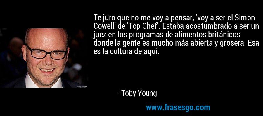 Te juro que no me voy a pensar, 'voy a ser el Simon Cowell' de 'Top Chef'. Estaba acostumbrado a ser un juez en los programas de alimentos británicos donde la gente es mucho más abierta y grosera. Esa es la cultura de aquí. – Toby Young