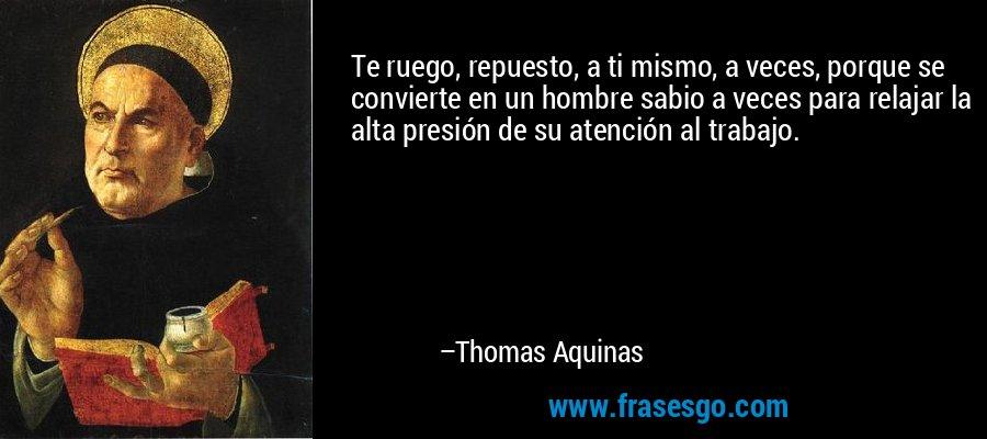 Te ruego, repuesto, a ti mismo, a veces, porque se convierte en un hombre sabio a veces para relajar la alta presión de su atención al trabajo. – Thomas Aquinas