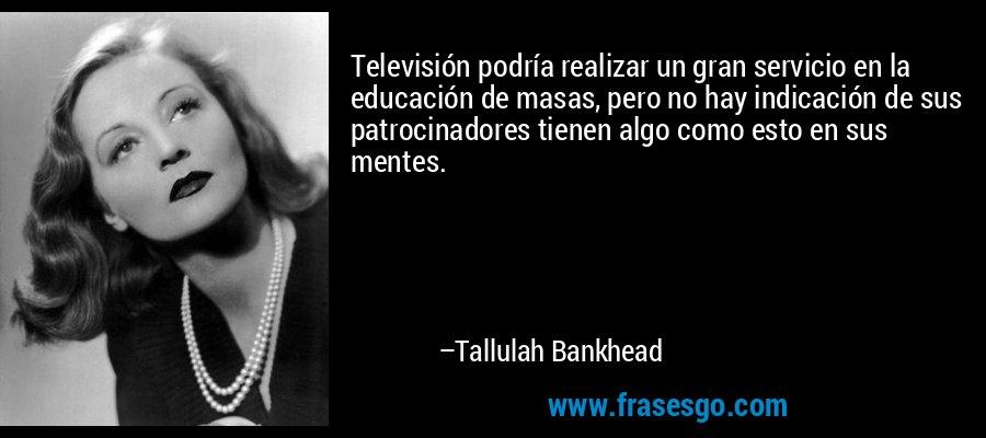 Televisión podría realizar un gran servicio en la educación de masas, pero no hay indicación de sus patrocinadores tienen algo como esto en sus mentes. – Tallulah Bankhead