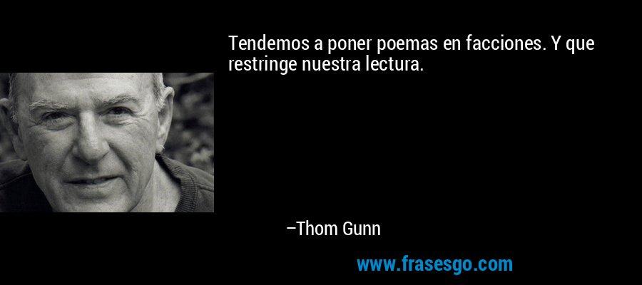 Tendemos a poner poemas en facciones. Y que restringe nuestra lectura. – Thom Gunn