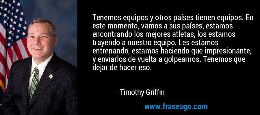 Tenemos equipos y otros países tienen equipos. En este momento, vamos a sus países, estamos encontrando los mejores atletas, los estamos trayendo a nuestro equipo. Les estamos entrenando, estamos haciendo que impresionante, y enviarlos de vuelta a golpearnos. Tenemos que dejar de hacer eso. – Timothy Griffin
