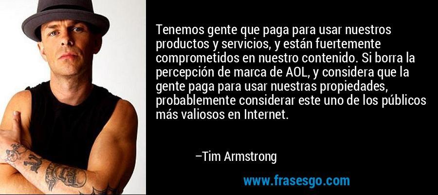 Tenemos gente que paga para usar nuestros productos y servicios, y están fuertemente comprometidos en nuestro contenido. Si borra la percepción de marca de AOL, y considera que la gente paga para usar nuestras propiedades, probablemente considerar este uno de los públicos más valiosos en Internet. – Tim Armstrong