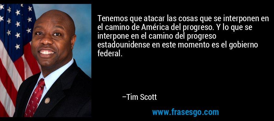 Tenemos que atacar las cosas que se interponen en el camino de América del progreso. Y lo que se interpone en el camino del progreso estadounidense en este momento es el gobierno federal. – Tim Scott