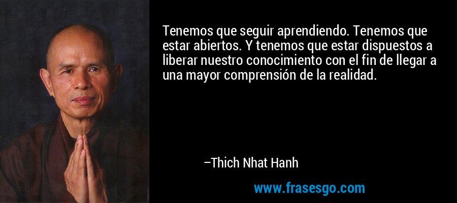 Tenemos que seguir aprendiendo. Tenemos que estar abiertos. Y tenemos que estar dispuestos a liberar nuestro conocimiento con el fin de llegar a una mayor comprensión de la realidad. – Thich Nhat Hanh