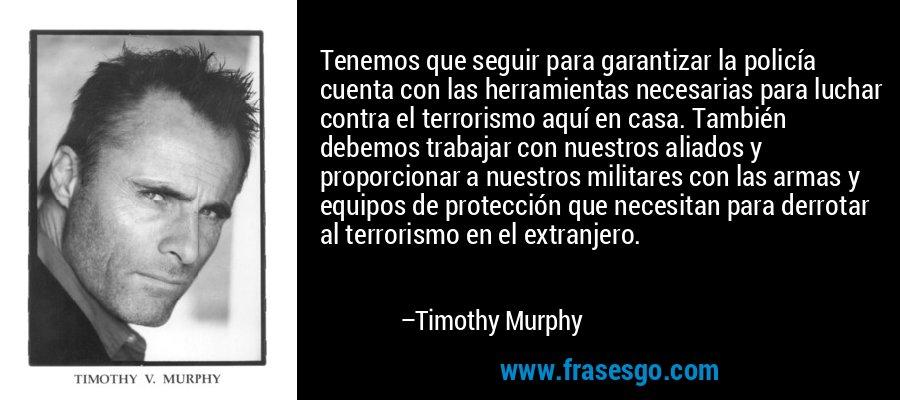 Tenemos que seguir para garantizar la policía cuenta con las herramientas necesarias para luchar contra el terrorismo aquí en casa. También debemos trabajar con nuestros aliados y proporcionar a nuestros militares con las armas y equipos de protección que necesitan para derrotar al terrorismo en el extranjero. – Timothy Murphy
