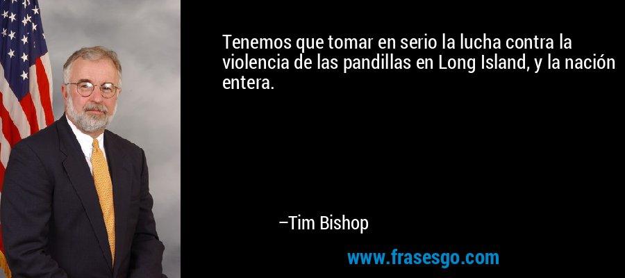Tenemos que tomar en serio la lucha contra la violencia de las pandillas en Long Island, y la nación entera. – Tim Bishop