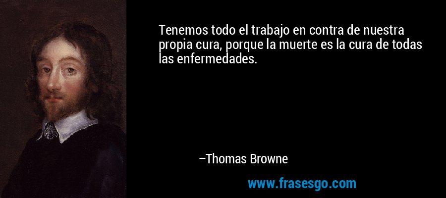 Tenemos todo el trabajo en contra de nuestra propia cura, porque la muerte es la cura de todas las enfermedades. – Thomas Browne