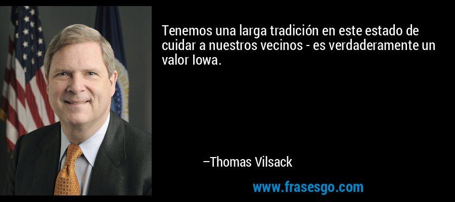 Tenemos una larga tradición en este estado de cuidar a nuestros vecinos - es verdaderamente un valor Iowa. – Thomas Vilsack