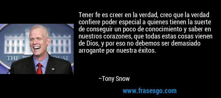 Tener fe es creer en la verdad, creo que la verdad confiere poder especial a quienes tienen la suerte de conseguir un poco de conocimiento y saber en nuestros corazones, que todas estas cosas vienen de Dios, y por eso no debemos ser demasiado arrogante por nuestra éxitos. – Tony Snow