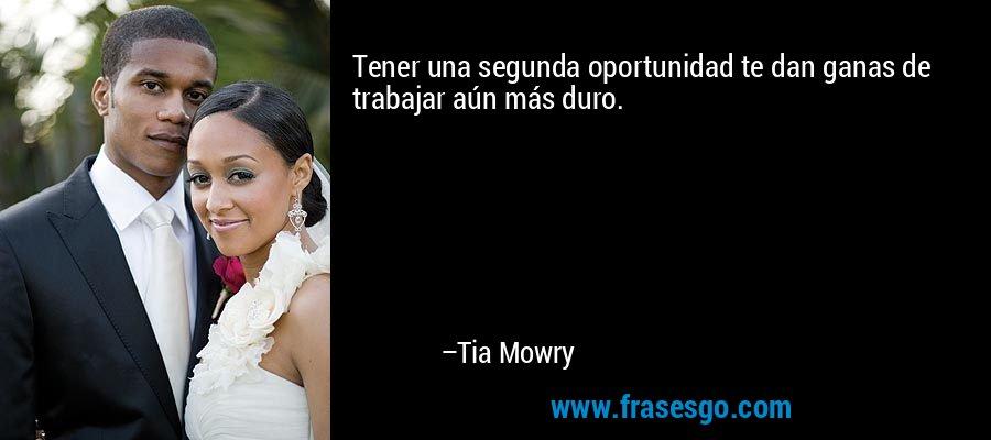 Tener una segunda oportunidad te dan ganas de trabajar aún más duro. – Tia Mowry