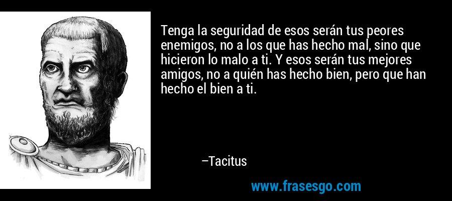 Tenga la seguridad de esos serán tus peores enemigos, no a los que has hecho mal, sino que hicieron lo malo a ti. Y esos serán tus mejores amigos, no a quién has hecho bien, pero que han hecho el bien a ti. – Tacitus
