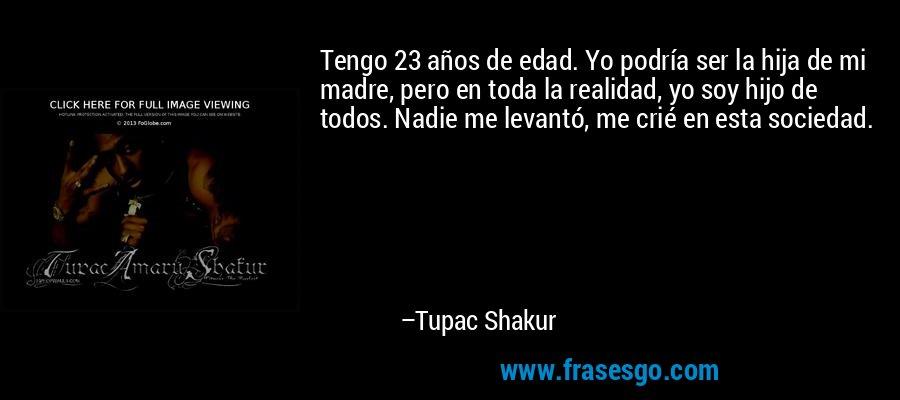 Tengo 23 años de edad. Yo podría ser la hija de mi madre, pero en toda la realidad, yo soy hijo de todos. Nadie me levantó, me crié en esta sociedad. – Tupac Shakur