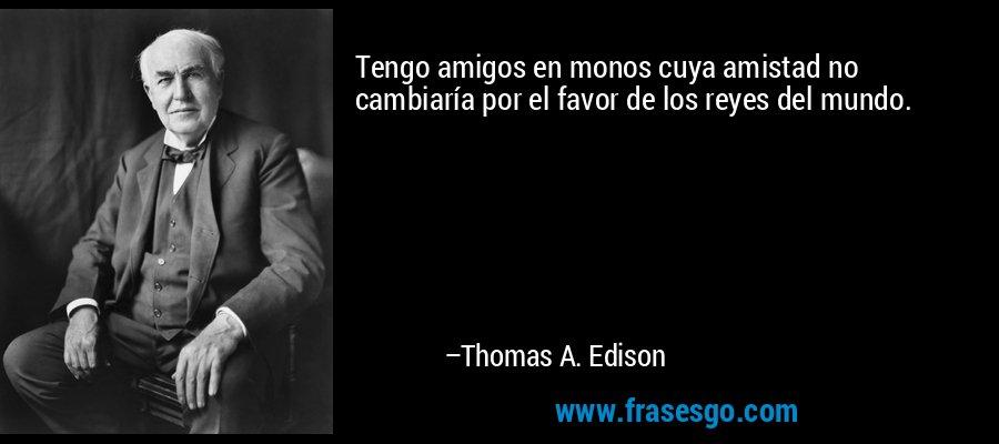 Tengo amigos en monos cuya amistad no cambiaría por el favor de los reyes del mundo. – Thomas A. Edison