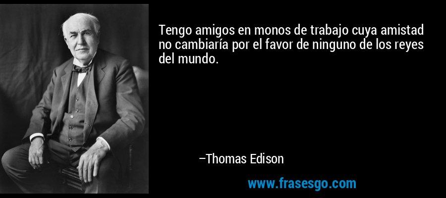 Tengo amigos en monos de trabajo cuya amistad no cambiaría por el favor de ninguno de los reyes del mundo. – Thomas Edison