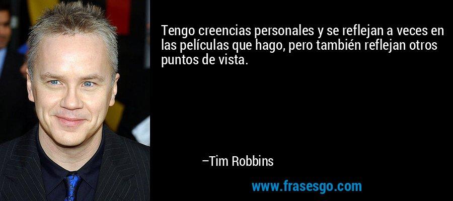 Tengo creencias personales y se reflejan a veces en las películas que hago, pero también reflejan otros puntos de vista. – Tim Robbins