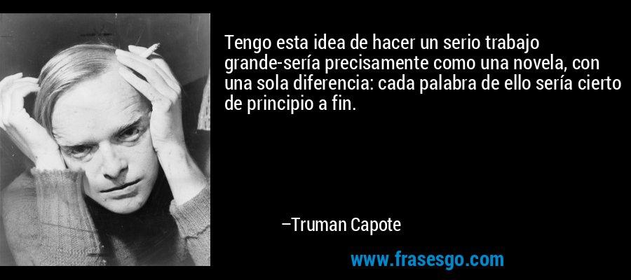 Tengo esta idea de hacer un serio trabajo grande-sería precisamente como una novela, con una sola diferencia: cada palabra de ello sería cierto de principio a fin. – Truman Capote
