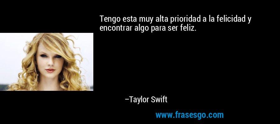 Tengo esta muy alta prioridad a la felicidad y encontrar algo para ser feliz. – Taylor Swift