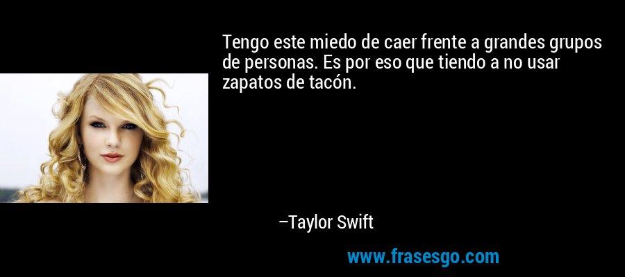 Tengo este miedo de caer frente a grandes grupos de personas. Es por eso que tiendo a no usar zapatos de tacón. – Taylor Swift