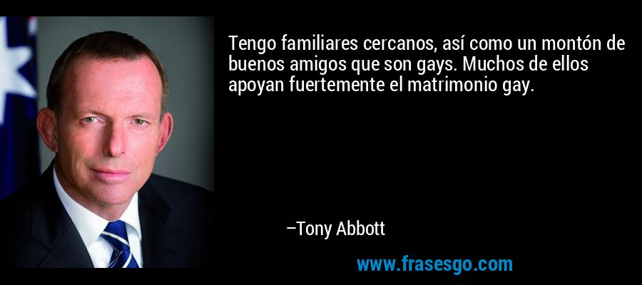 Tengo familiares cercanos, así como un montón de buenos amigos que son gays. Muchos de ellos apoyan fuertemente el matrimonio gay. – Tony Abbott