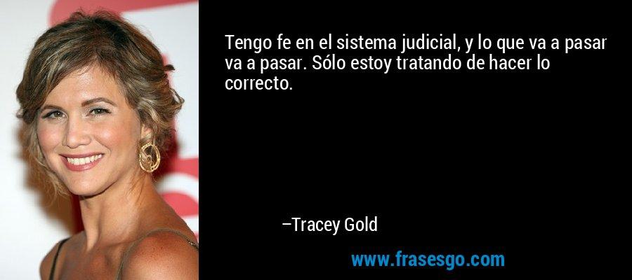 Tengo fe en el sistema judicial, y lo que va a pasar va a pasar. Sólo estoy tratando de hacer lo correcto. – Tracey Gold
