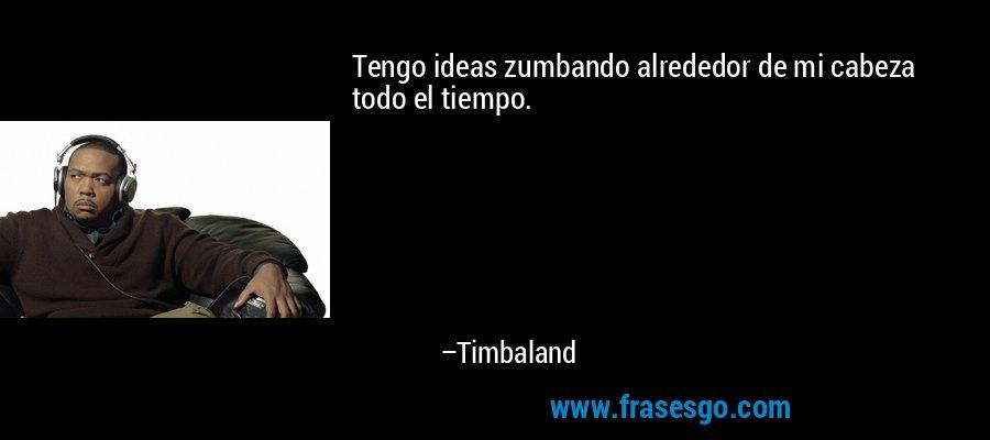 Tengo ideas zumbando alrededor de mi cabeza todo el tiempo. – Timbaland