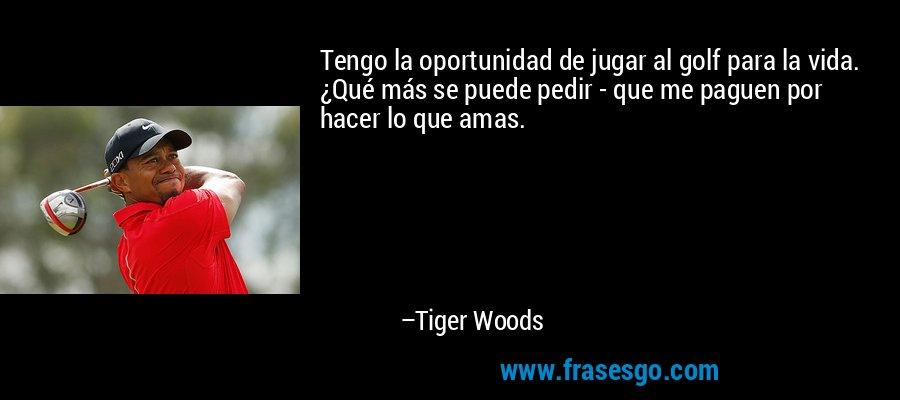 Tengo la oportunidad de jugar al golf para la vida. ¿Qué más se puede pedir - que me paguen por hacer lo que amas. – Tiger Woods