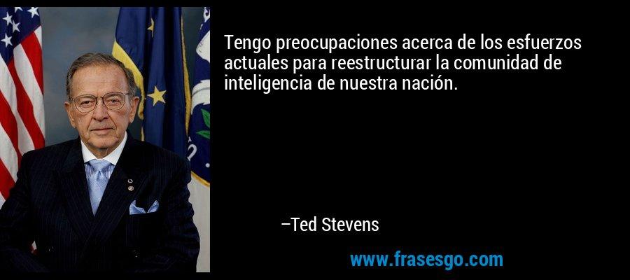 Tengo preocupaciones acerca de los esfuerzos actuales para reestructurar la comunidad de inteligencia de nuestra nación. – Ted Stevens