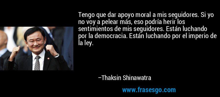 Tengo que dar apoyo moral a mis seguidores. Si yo no voy a pelear más, eso podría herir los sentimientos de mis seguidores. Están luchando por la democracia. Están luchando por el imperio de la ley. – Thaksin Shinawatra