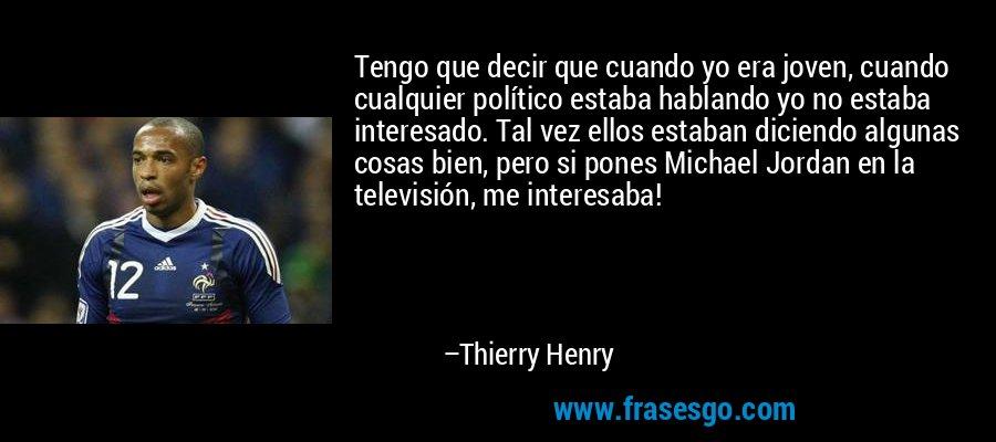 Tengo que decir que cuando yo era joven, cuando cualquier político estaba hablando yo no estaba interesado. Tal vez ellos estaban diciendo algunas cosas bien, pero si pones Michael Jordan en la televisión, me interesaba! – Thierry Henry