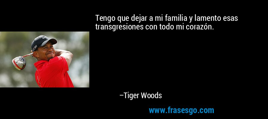 Tengo que dejar a mi familia y lamento esas transgresiones con todo mi corazón. – Tiger Woods