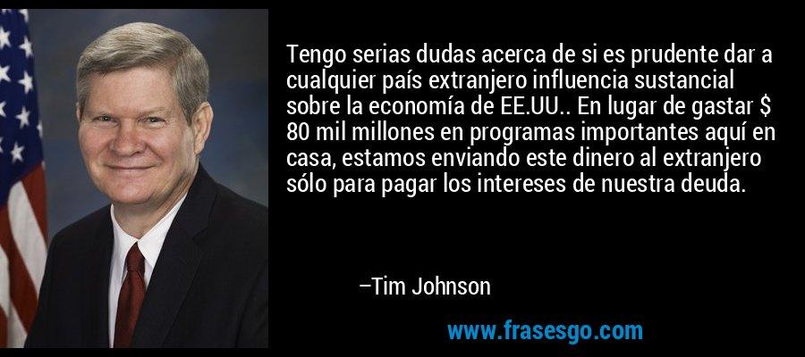 Tengo serias dudas acerca de si es prudente dar a cualquier país extranjero influencia sustancial sobre la economía de EE.UU.. En lugar de gastar $ 80 mil millones en programas importantes aquí en casa, estamos enviando este dinero al extranjero sólo para pagar los intereses de nuestra deuda. – Tim Johnson