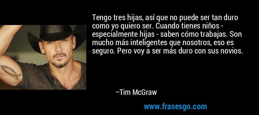 Tengo tres hijas, así que no puede ser tan duro como yo quiero ser. Cuando tienes niños - especialmente hijas - saben cómo trabajas. Son mucho más inteligentes que nosotros, eso es seguro. Pero voy a ser más duro con sus novios. – Tim McGraw