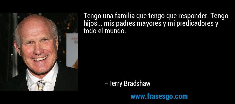 Tengo una familia que tengo que responder. Tengo hijos... mis padres mayores y mi predicadores y todo el mundo. – Terry Bradshaw
