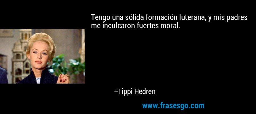 Tengo una sólida formación luterana, y mis padres me inculcaron fuertes moral. – Tippi Hedren