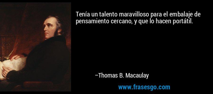Tenía un talento maravilloso para el embalaje de pensamiento cercano, y que lo hacen portátil. – Thomas B. Macaulay