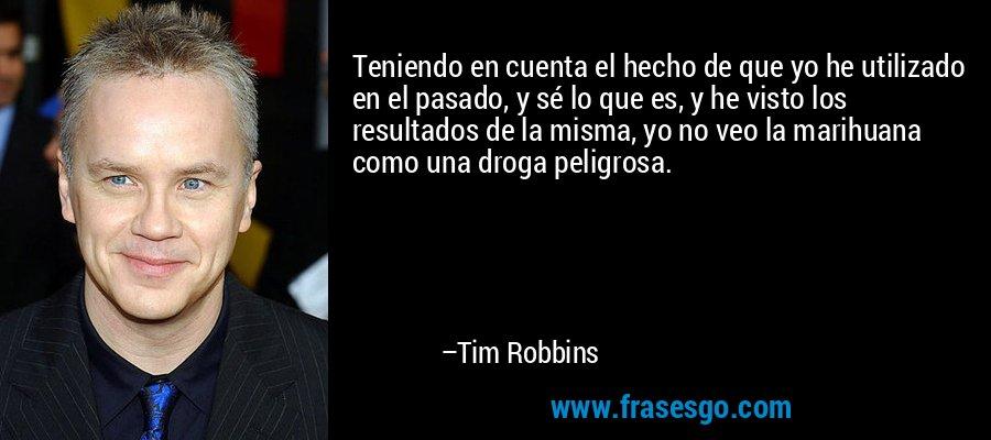 Teniendo en cuenta el hecho de que yo he utilizado en el pasado, y sé lo que es, y he visto los resultados de la misma, yo no veo la marihuana como una droga peligrosa. – Tim Robbins