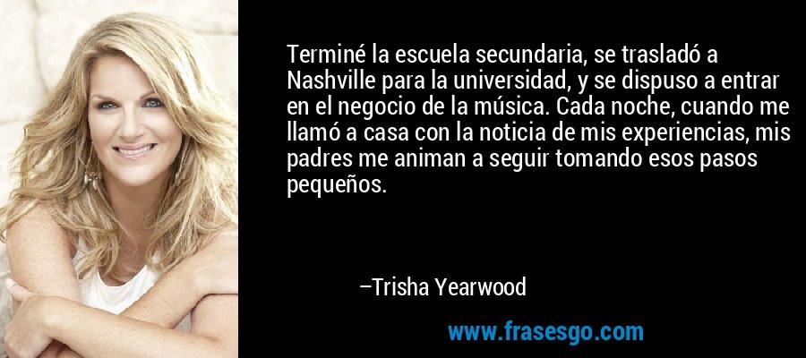 Terminé la escuela secundaria, se trasladó a Nashville para la universidad, y se dispuso a entrar en el negocio de la música. Cada noche, cuando me llamó a casa con la noticia de mis experiencias, mis padres me animan a seguir tomando esos pasos pequeños. – Trisha Yearwood
