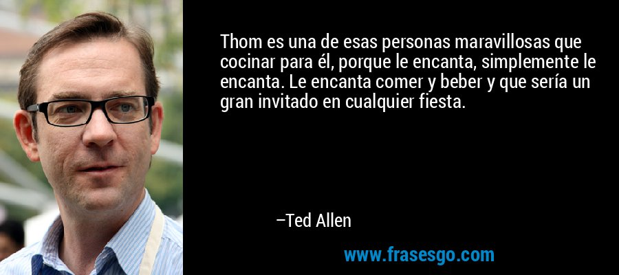 Thom es una de esas personas maravillosas que cocinar para él, porque le encanta, simplemente le encanta. Le encanta comer y beber y que sería un gran invitado en cualquier fiesta. – Ted Allen