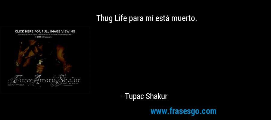 Thug Life para mí está muerto. – Tupac Shakur