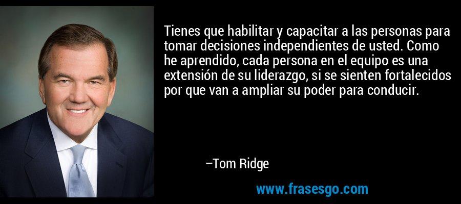 Tienes que habilitar y capacitar a las personas para tomar decisiones independientes de usted. Como he aprendido, cada persona en el equipo es una extensión de su liderazgo, si se sienten fortalecidos por que van a ampliar su poder para conducir. – Tom Ridge