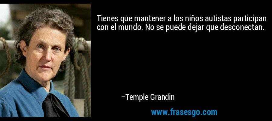 Tienes que mantener a los niños autistas participan con el mundo. No se puede dejar que desconectan. – Temple Grandin